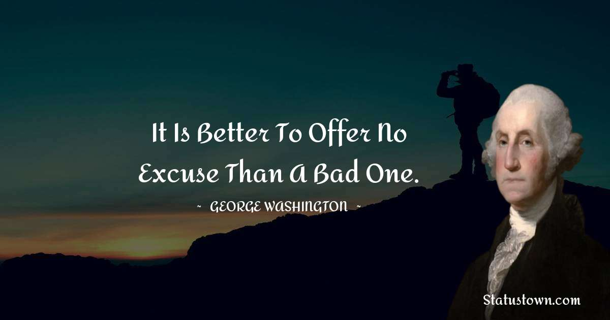It is better to offer no excuse than a bad one.
