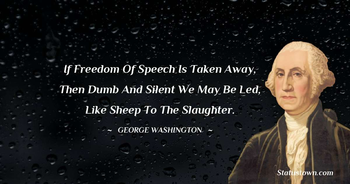 George Washington Quotes - If freedom of speech is taken away, then dumb and silent we may be led, like sheep to the slaughter.