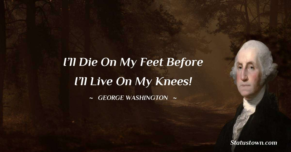 George Washington Quotes - I'll die on my feet before I'll live on my knees!
