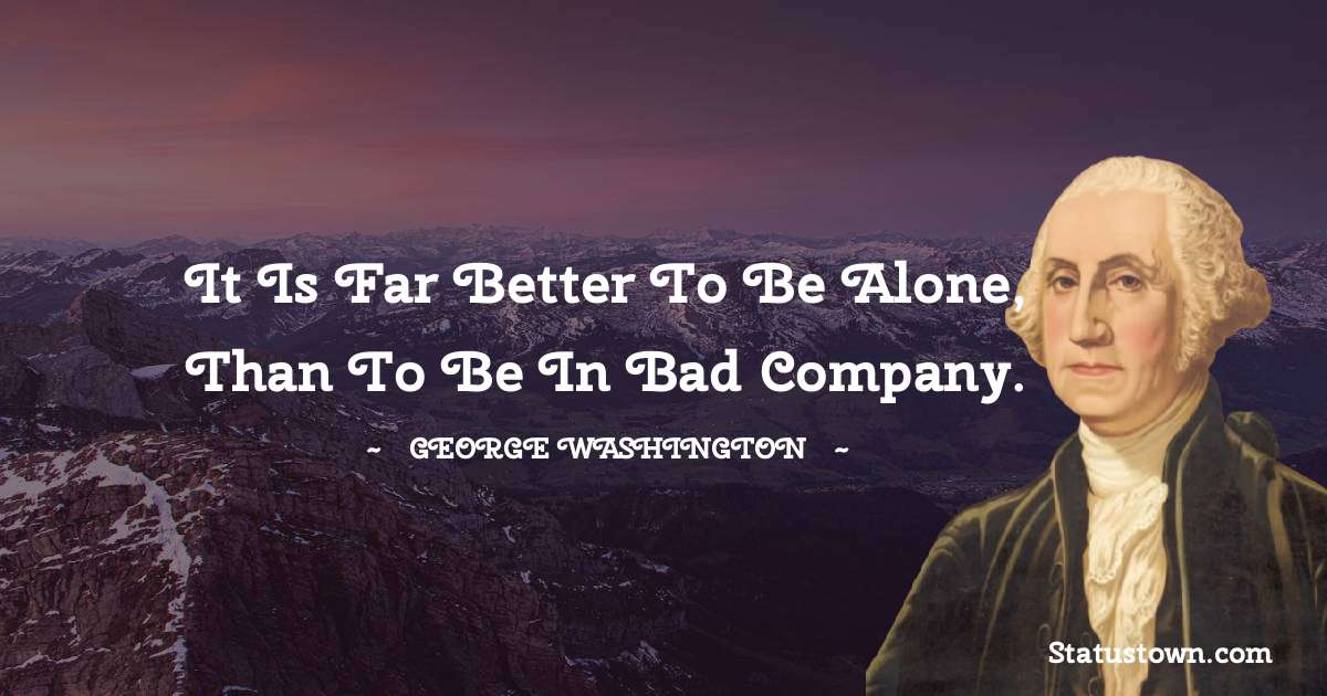 George Washington Quotes - It is far better to be alone, than to be in bad company.