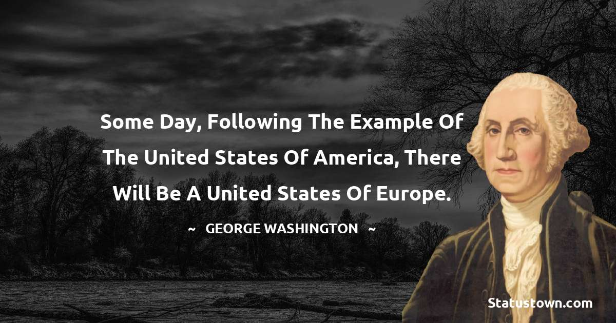 George Washington Quotes - Some day, following the example of the United States of America, there will be a United States of Europe.