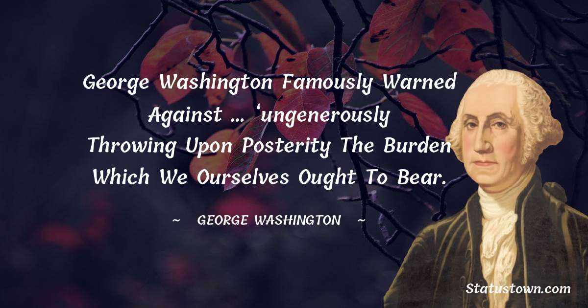 George Washington famously warned against … 'ungenerously throwing upon posterity the burden which we ourselves ought to bear.