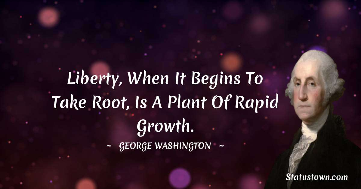 George Washington Quotes - Liberty, when it begins to take root, is a plant of rapid growth.