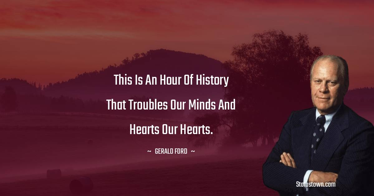This is an hour of history that troubles our minds and hearts our hearts.