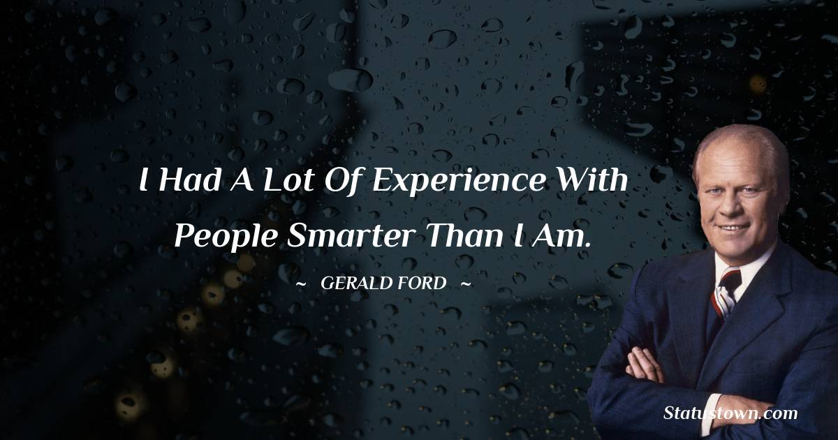 I had a lot of experience with people smarter than I am.