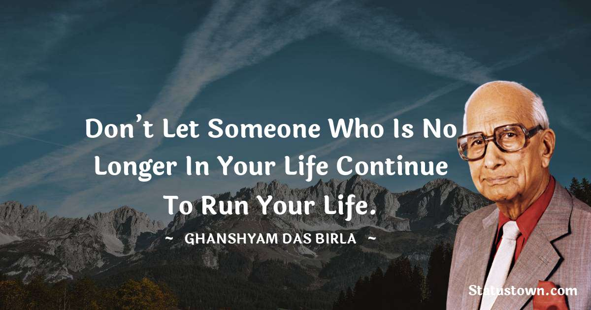 Don't let someone who is no longer in your life continue to run your life. - Ghanshyam Das Birla download
