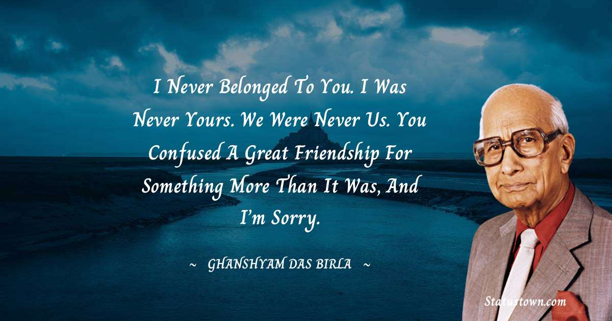 I never belonged to you. I was never yours. We were never us. You confused a great friendship for something more than it was, and I'm sorry. - Ghanshyam Das Birla download