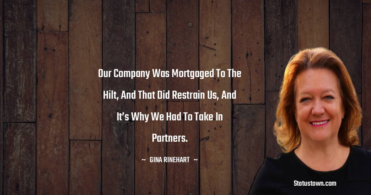 Our company was mortgaged to the hilt, and that did restrain us, and it's why we had to take in partners.