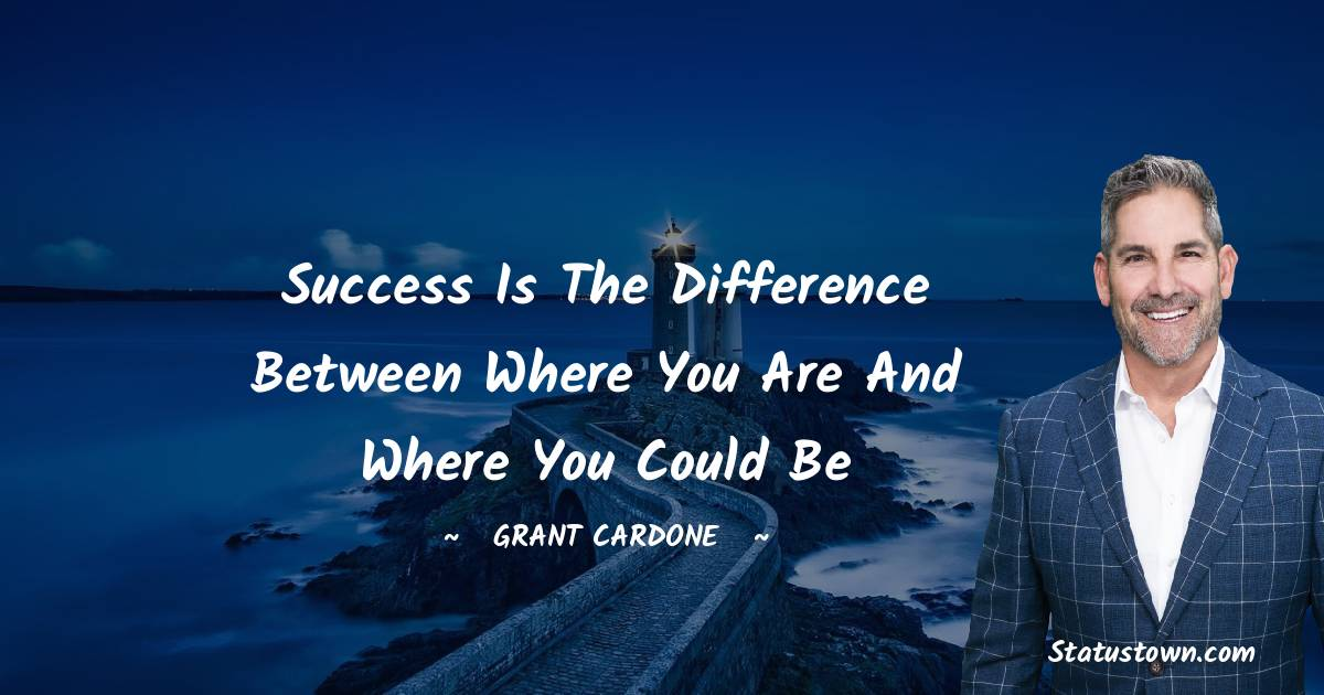 Success is the difference between where you are and where you could be