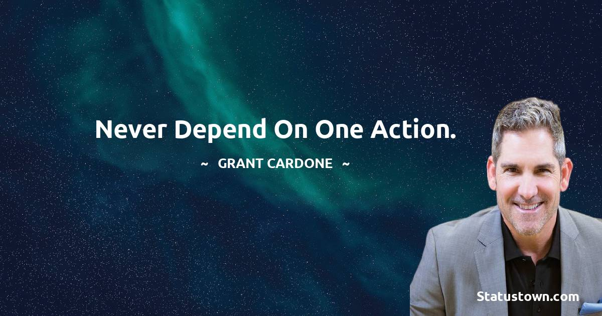 Never depend on one action.