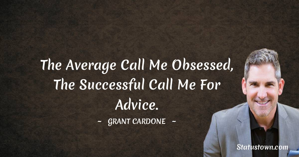 The average call me obsessed, the successful call me for advice.