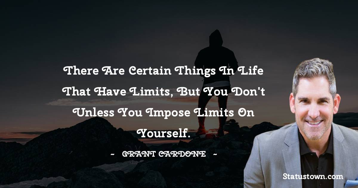 There are certain things in life that have limits, but you don't unless you impose limits on yourself.