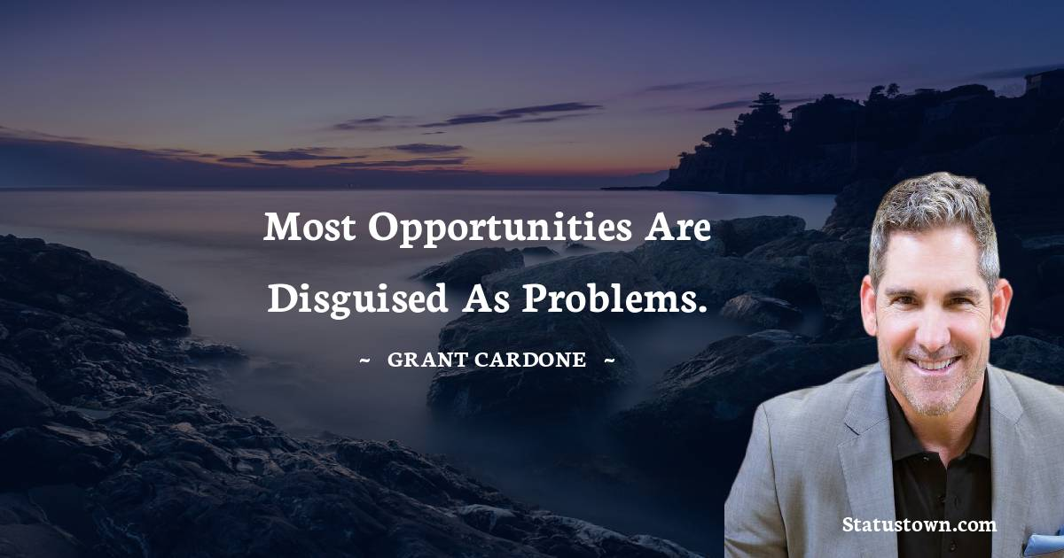 Most opportunities are disguised as problems.