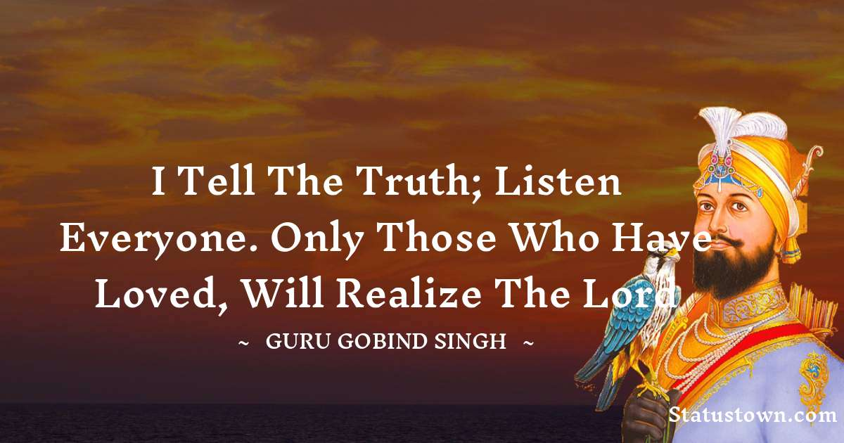 I tell the truth; listen everyone. Only those who have Loved, will realize the Lord