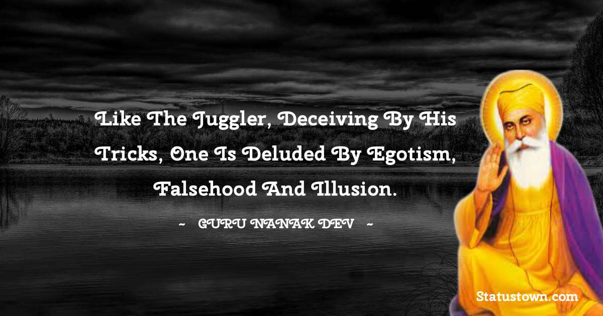 Like the juggler, deceiving by his tricks, one is deluded by egotism, falsehood and illusion.