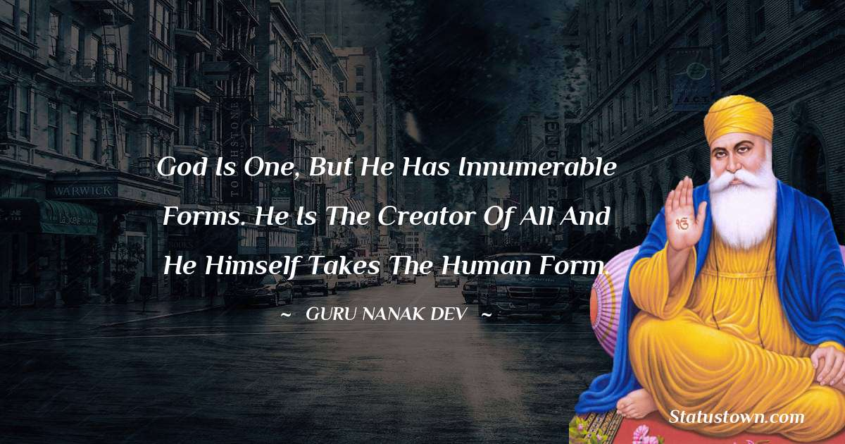 God is one, but he has innumerable forms. He is the creator of all and He himself takes the human form.