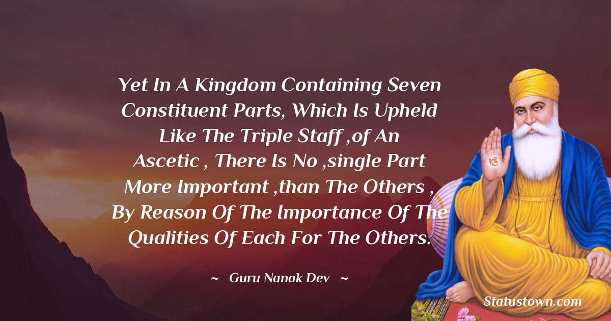 Yet in a kingdom containing seven constituent parts, which is upheld like the triple staff ,of an ascetic , there is no ,single part more important ,than the others , by reason of the importance of the qualities of each for the others.
