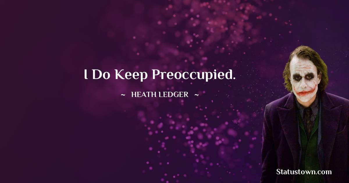 I do keep preoccupied.
