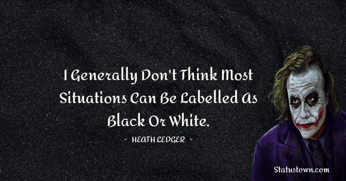 I generally don't think most situations can be labelled as black or white.