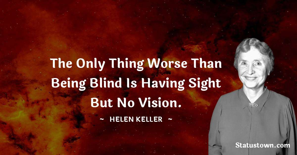Helen Keller Quotes - The only thing worse than being blind is having sight but no vision.