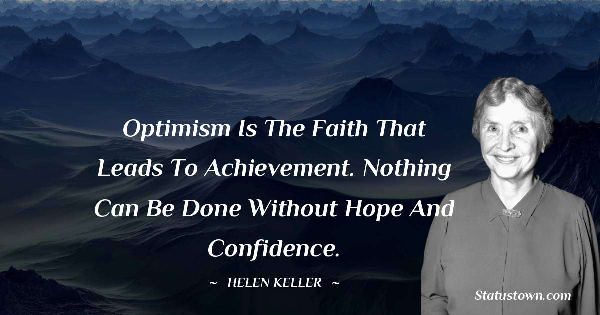 Optimism is the faith that leads to achievement. Nothing can be done without hope and confidence.
