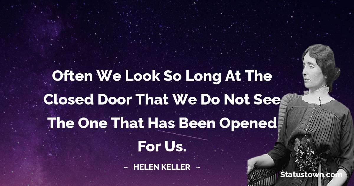 Often we look so long at the closed door that we do not see the one that has been opened for us.