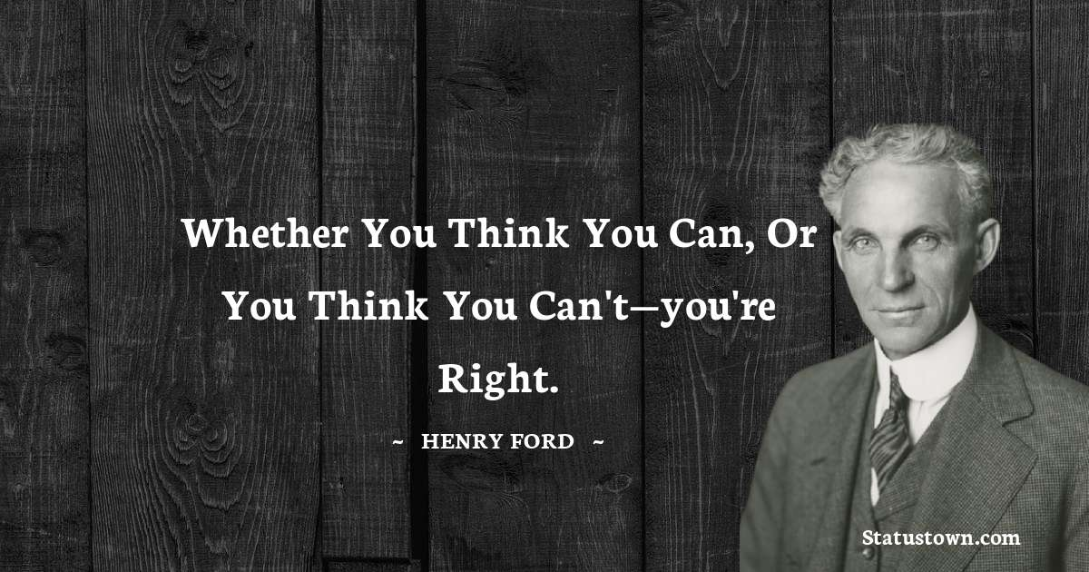 Whether you think you can, or you think you can't—you're right.