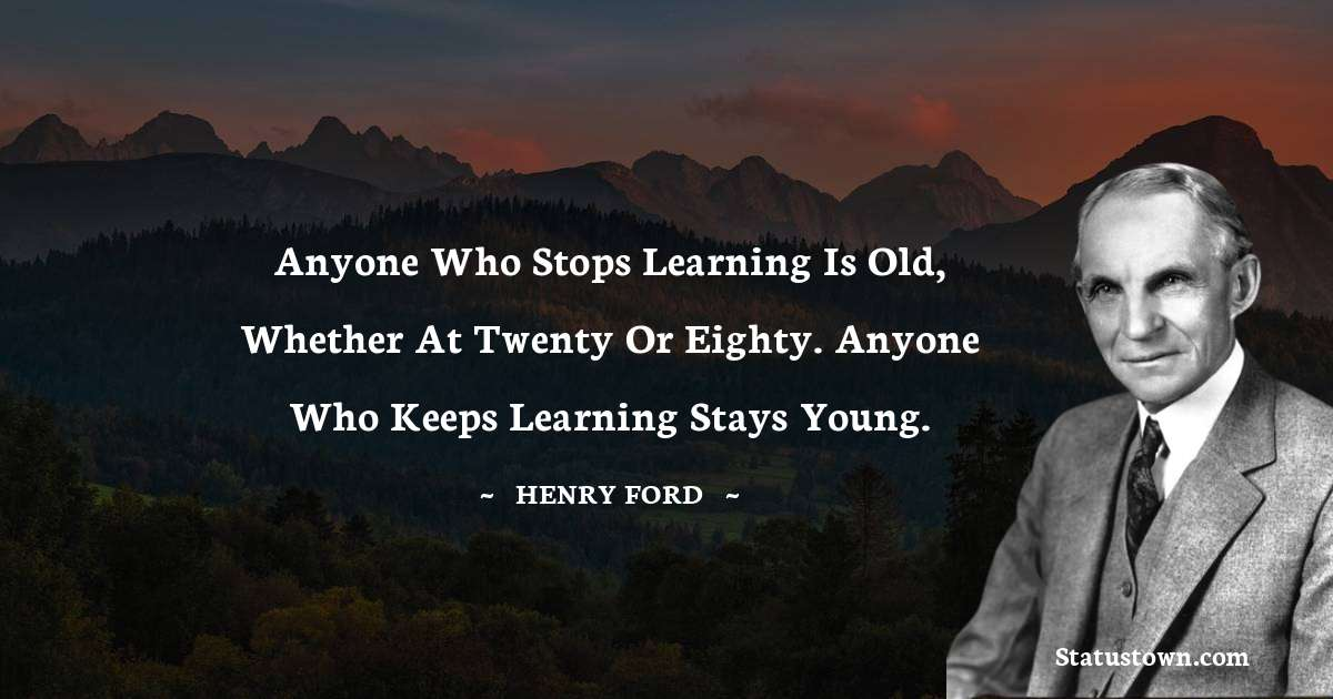 Anyone who stops learning is old, whether at twenty or eighty. Anyone who keeps learning stays young.