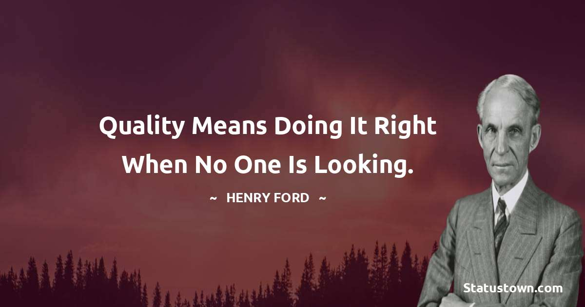 Henry Ford  Quotes - Quality means doing it right when no one is looking.
