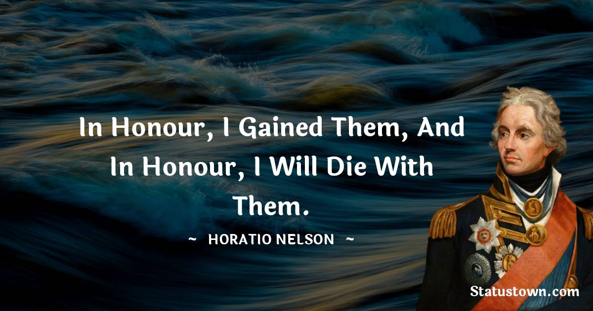 Horatio Nelson Quotes - In honour, I gained them, and in honour, I will die with them.