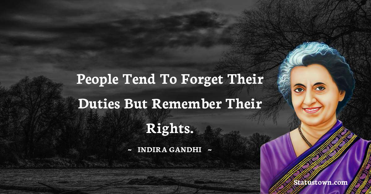 Indira Gandhi Quotes - People tend to forget their duties but remember their rights.