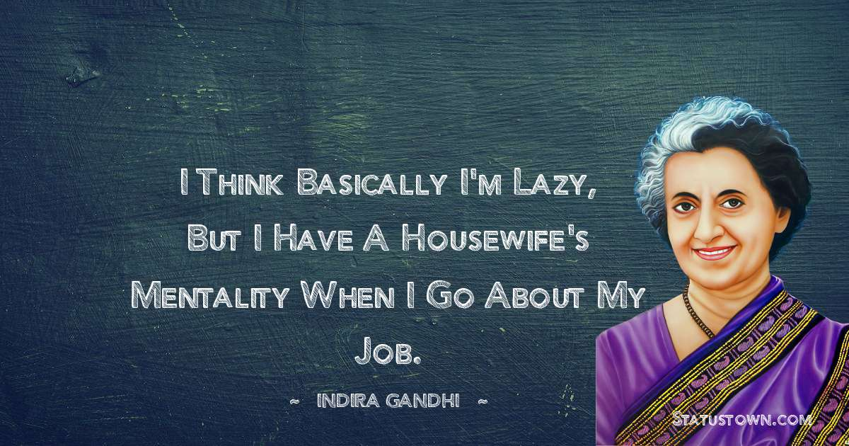 I think basically I'm lazy, but I have a housewife's mentality when I go about my job.