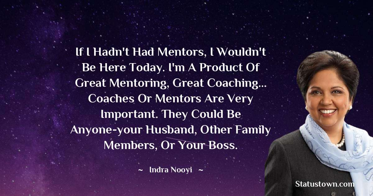 If I hadn't had mentors, I wouldn't be here today. I'm a product of great mentoring, great coaching... Coaches or mentors are very important. They could be anyone-your husband, other family members, or your boss. - Indra Nooyi download