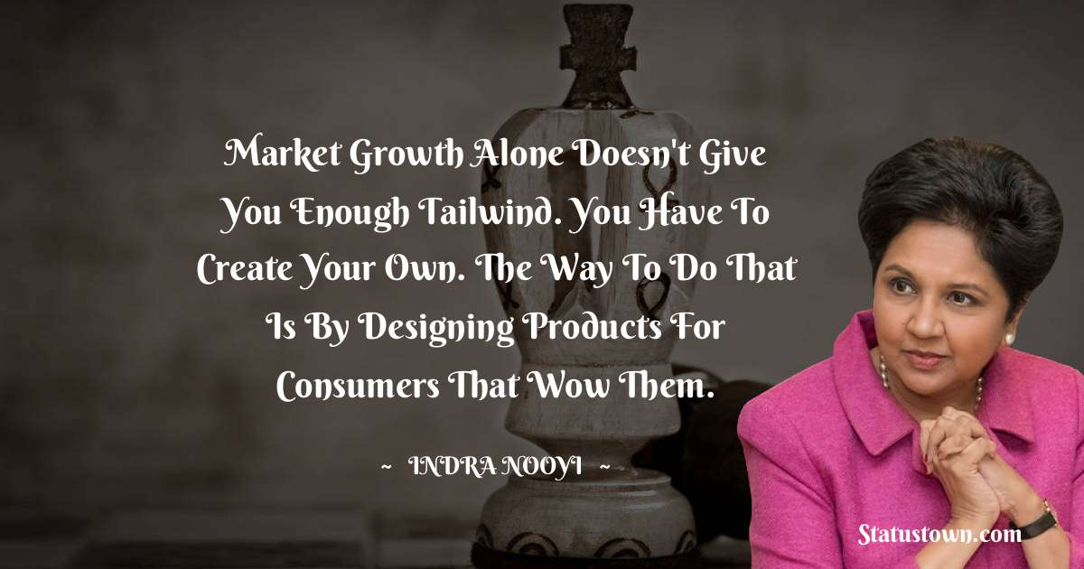 Market growth alone doesn't give you enough tailwind. You have to create your own. The way to do that is by designing products for consumers that wow them. - Indra Nooyi download