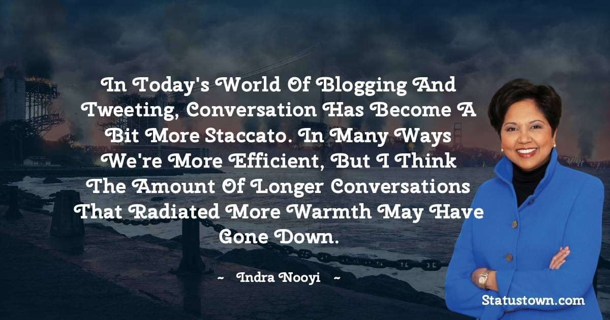 In today's world of blogging and tweeting, conversation has become a bit more staccato. In many ways we're more efficient, but I think the amount of longer conversations that radiated more warmth may have gone down. - Indra Nooyi download