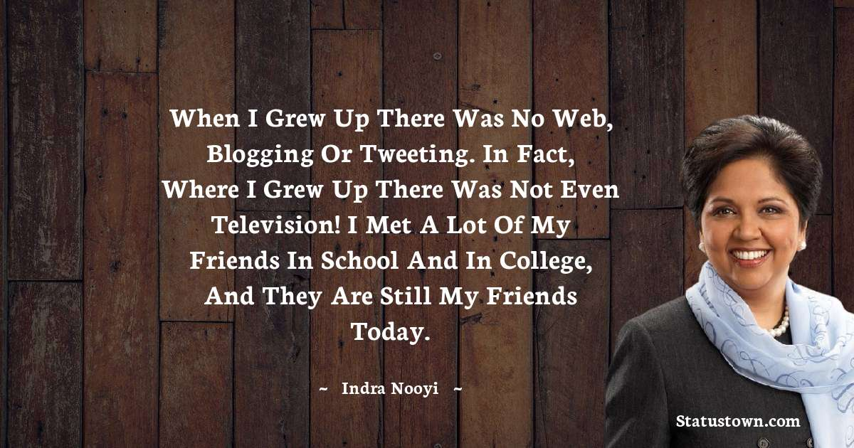 When I grew up there was no web, blogging or tweeting. In fact, where I grew up there was not even television! I met a lot of my friends in school and in college, and they are still my friends today.