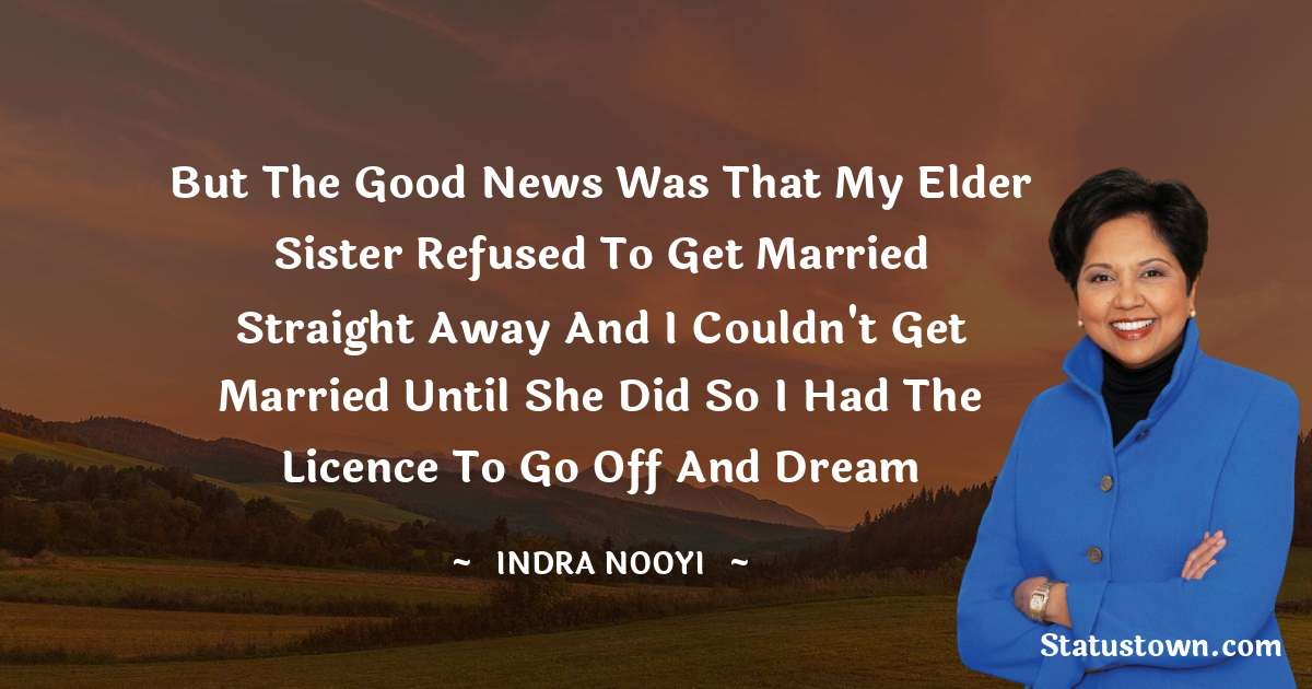 But the good news was that my elder sister refused to get married straight away and I couldn't get married until she did so I had the licence to go off and dream - Indra Nooyi download