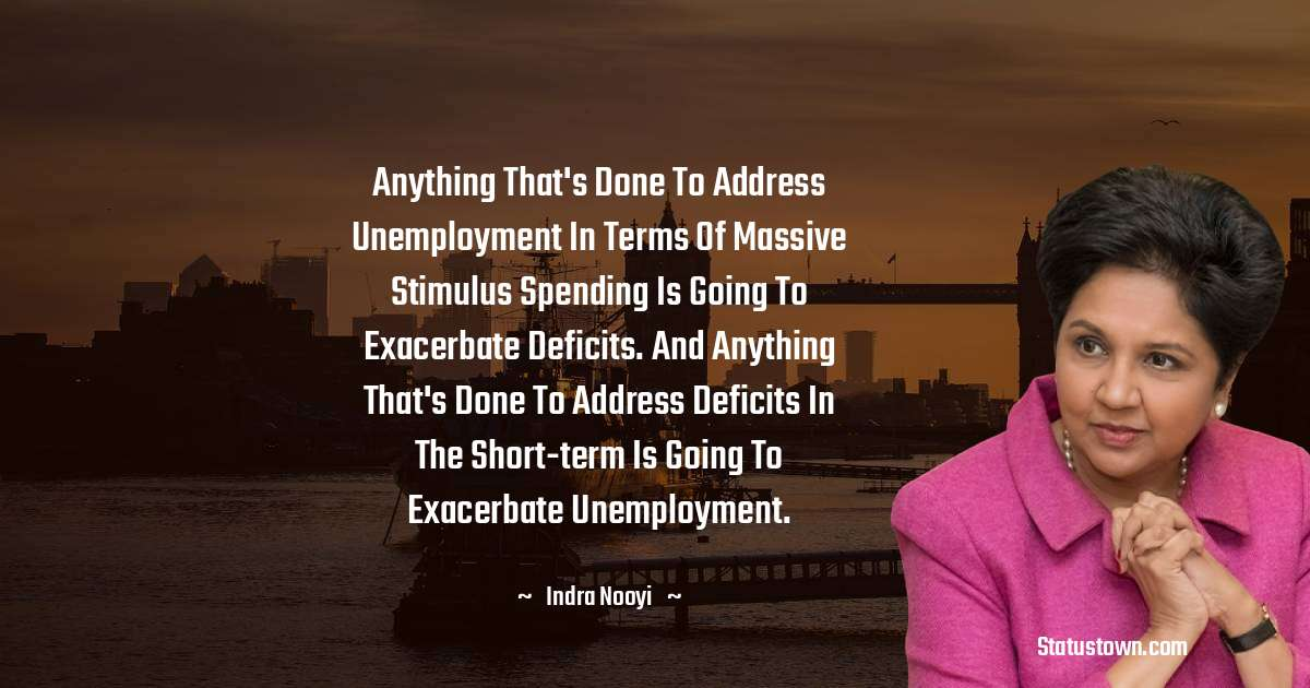 Anything that's done to address unemployment in terms of massive stimulus spending is going to exacerbate deficits. And anything that's done to address deficits in the short-term is going to exacerbate unemployment.