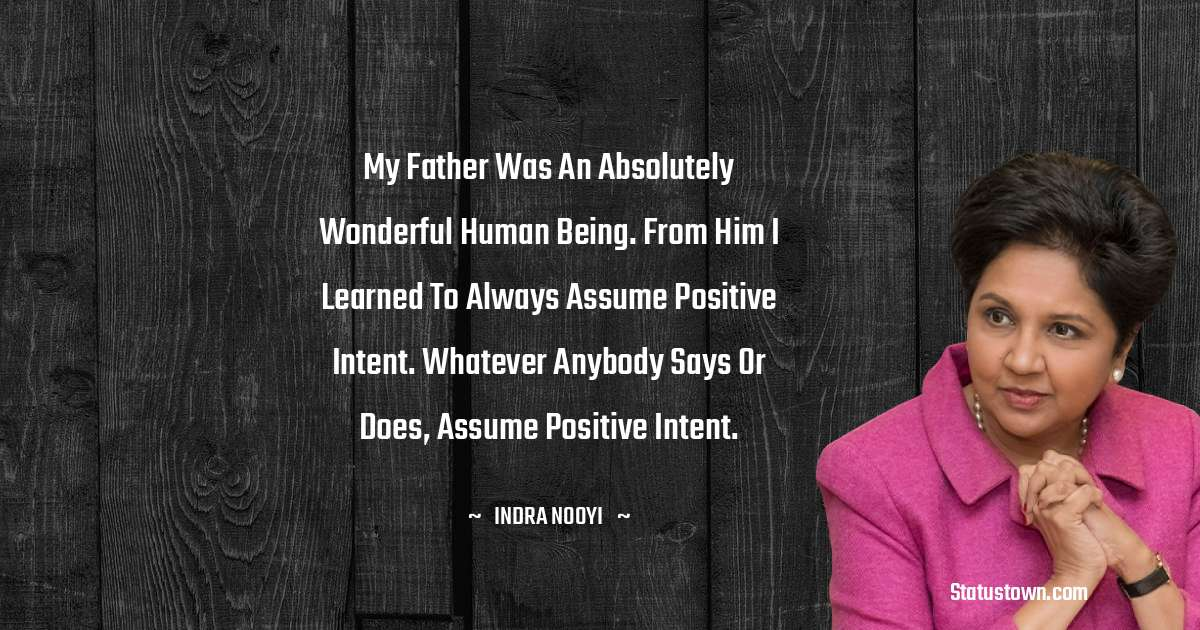 Indra Nooyi Quotes - My father was an absolutely wonderful human being. From him I learned to always assume positive intent. Whatever anybody says or does, assume positive intent.