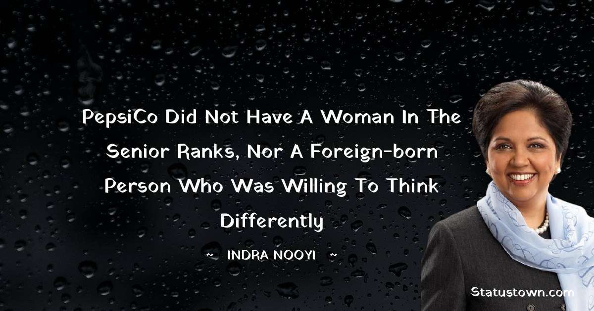 Indra Nooyi Quotes - PepsiCo did not have a woman in the senior ranks, nor a foreign-born person who was willing to think differently