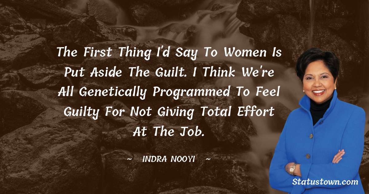 Indra Nooyi Quotes - The first thing I'd say to women is put aside the guilt. I think we're all genetically programmed to feel guilty for not giving total effort at the job.