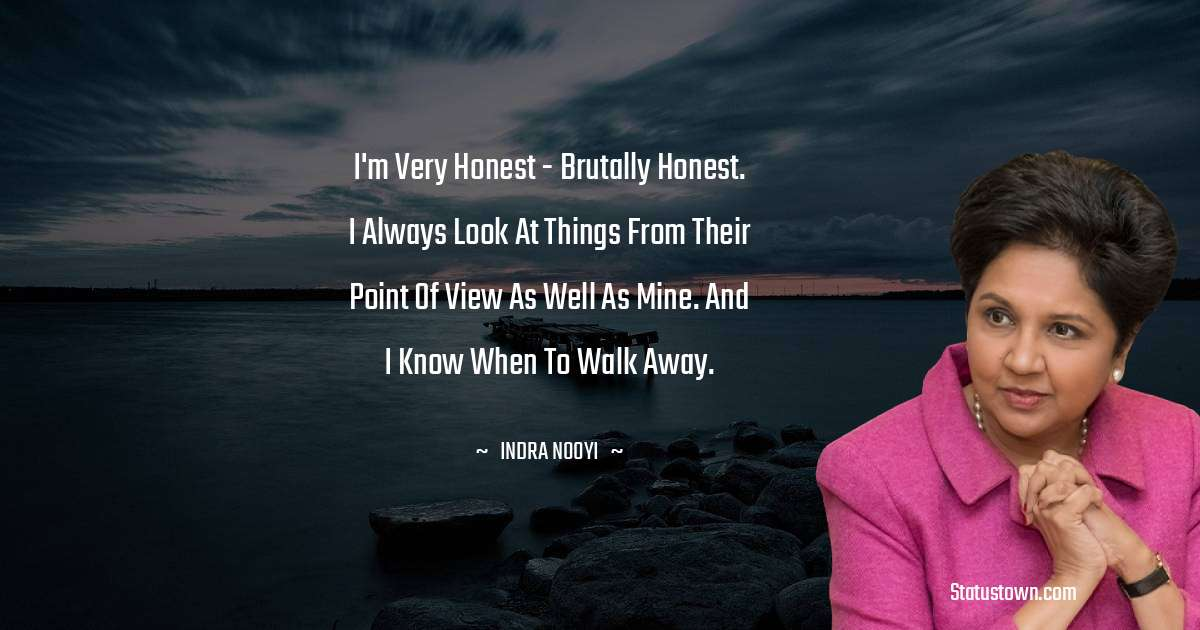 Indra Nooyi Quotes - I'm very honest - brutally honest. I always look at things from their point of view as well as mine. And I know when to walk away.
