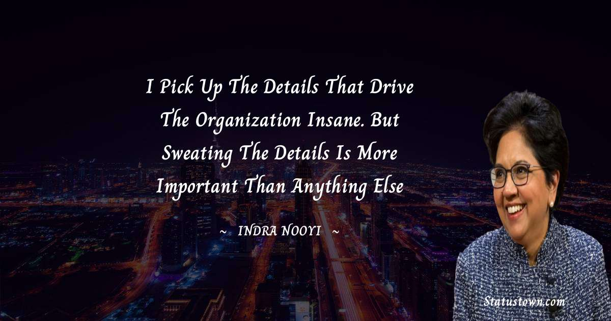 Indra Nooyi Quotes - I pick up the details that drive the organization insane. But sweating the details is more important than anything else