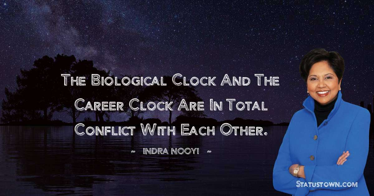 Indra Nooyi Quotes - The biological clock and the career clock are in total conflict with each other.