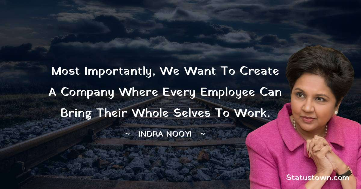Indra Nooyi Quotes - Most importantly, we want to create a company where every employee can bring their whole selves to work.