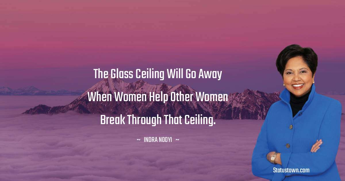 Indra Nooyi Quotes - The glass ceiling will go away when women help other women break through that ceiling.