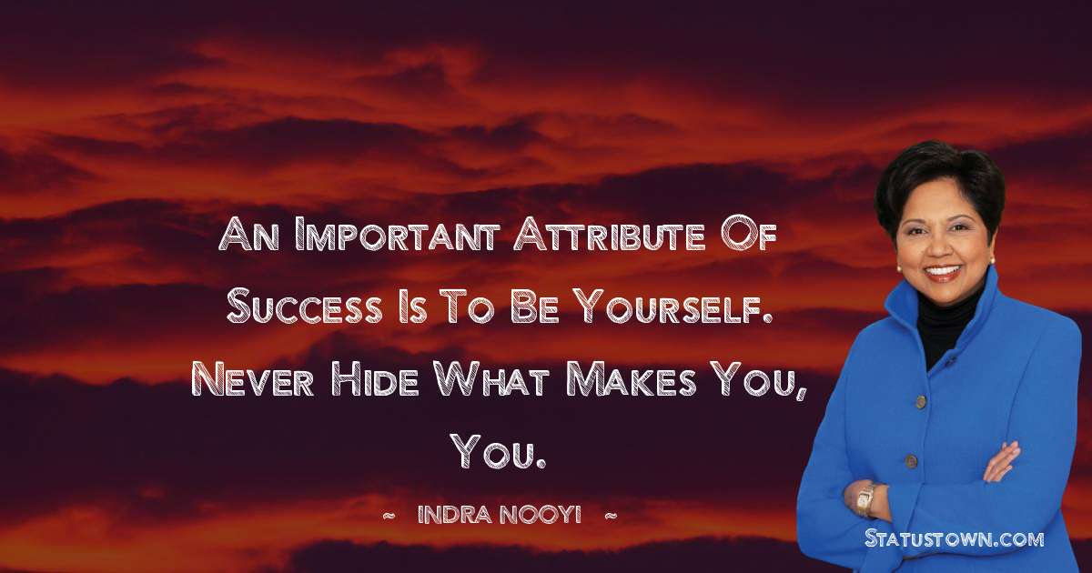 Indra Nooyi Quotes - An important attribute of success is to be yourself. Never hide what makes you, you.