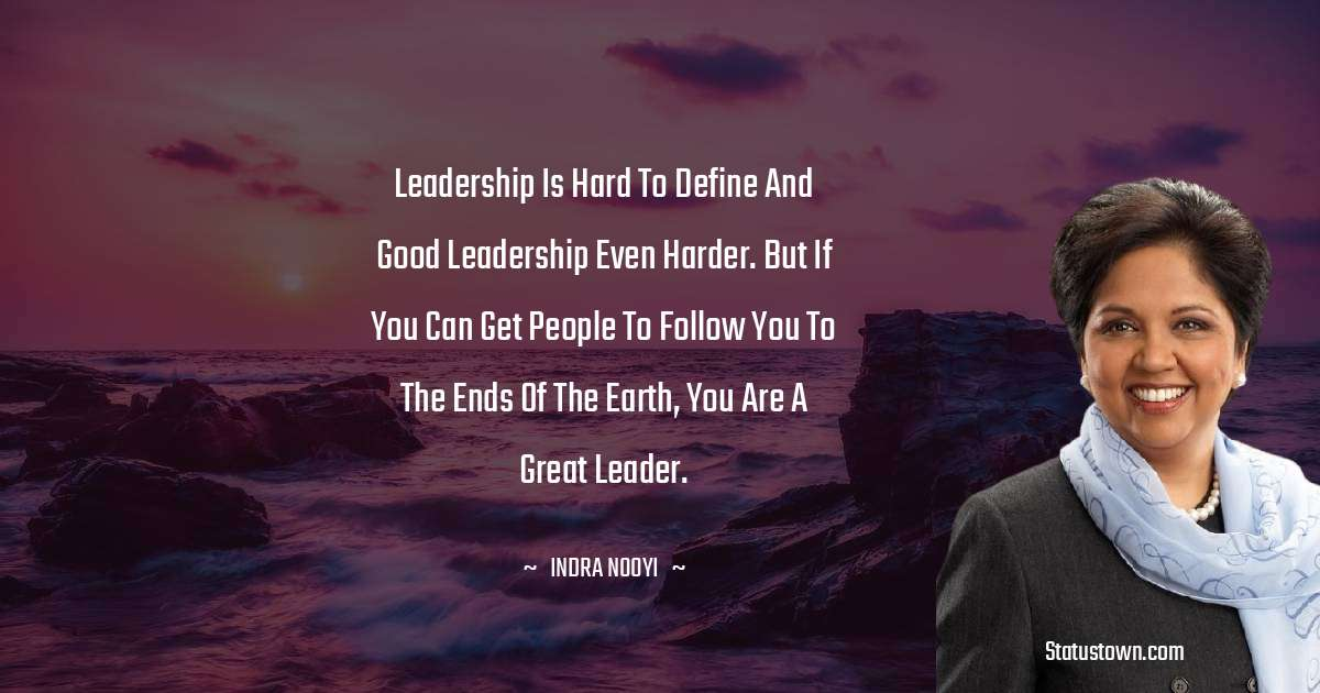Indra Nooyi Quotes - Leadership is hard to define and good leadership even harder. But if you can get people to follow you to the ends of the earth, you are a great leader.