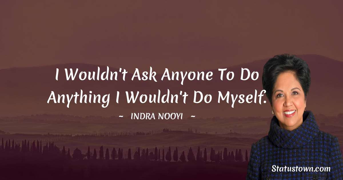 I wouldn't ask anyone to do anything I wouldn't do myself. - Indra Nooyi download