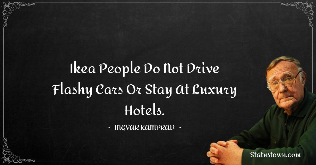 Ikea people do not drive flashy cars or stay at luxury hotels.